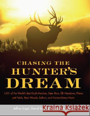 Chasing the Hunter's Dream: 1,001 of the World's Best Duck Marshes, Deer Runs, Elk Meadows, Pheasant Fields, Bear Woods, Safaris, and Extraordinar Jeffrey Engel James A. Swan Sherol Engel 9780061343827