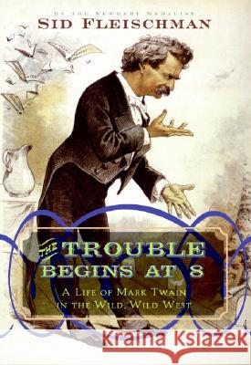 The Trouble Begins at 8: A Life of Mark Twain in the Wild, Wild West Sid Fleischman 9780061344312 Collins