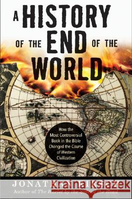 History of the End of the World: How the Most Controversial Book in the Bible Changed the Course of Western Civilization Jonathan Kirsch 9780061349874