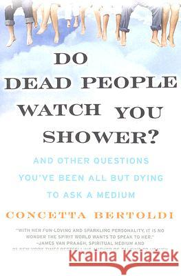 Do Dead People Watch You Shower?: And Other Questions You've Been All But Dying to Ask a Medium Concetta Bertoldi 9780061351228
