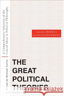 Great Political Theories, Volume 1: A Comprehensive Selection of the Crucial Ideas in Political Philosophy from the Greeks to the Enlightenment M. Curtis Michael Curtis 9780061351365