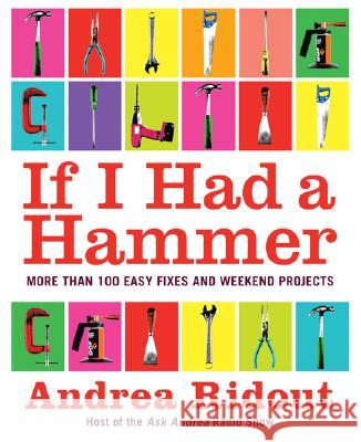 If I Had a Hammer: More Than 100 Easy Fixes and Weekend Projects Andrea Ridout 9780061353185