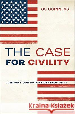 Case for Civility: And Why Our Future Depends on It Os Guinness 9780061353437