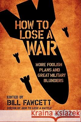 How to Lose a War: More Foolish Plans and Great Military Blunders Bill Fawcett 9780061358449 Harper Paperbacks