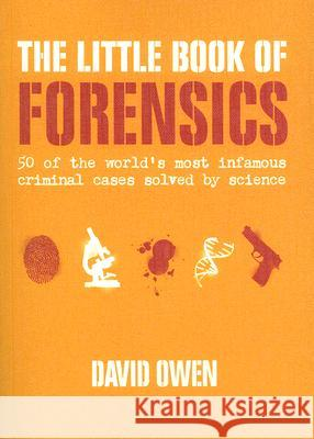 The Little Book of Forensics: 50 of the World's Most Infamous Criminal Cases Solved by Science David Owen 9780061374203