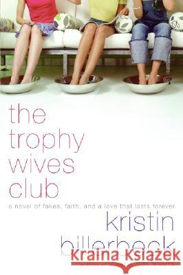 The Trophy Wives Club: A Novel of Fakes, Faith, and a Love That Lasts Forever Kristin Billerbeck 9780061375460