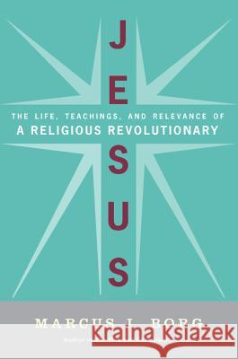 Jesus: The Life, Teachings, and Relevance of a Religious Revolutionary Marcus J. Borg 9780061434341