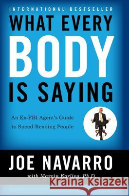 What Every Body Is Saying: An Ex-FBI Agent's Guide to Speed-Reading People Joe Navarro Marvin Karlins 9780061438295