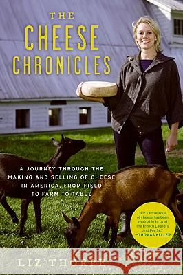 The Cheese Chronicles: A Journey Through the Making and Selling of Cheese in America, from Field to Farm to Table Liz Thorpe 9780061451164