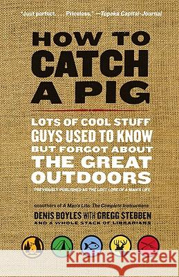 How to Catch a Pig: Lots of Cool Stuff Guys Used to Know But Forgot about the Great Outdoors Denis Boyles 9780061688492