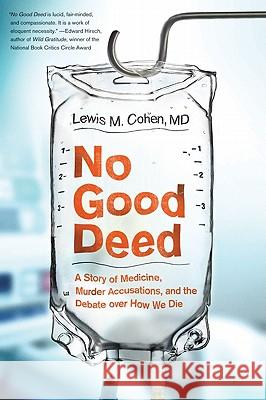 No Good Deed: A Story of Medicine, Murder Accusations, and the Debate Over How We Die Lewis Mitchell Cohen 9780061721779