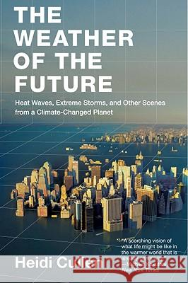 The Weather of the Future: Heat Waves, Extreme Storms, and Other Scenes from a Climate-Changed Planet Heidi Cullen 9780061726941