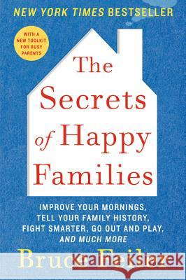 The Secrets of Happy Families: Improve Your Mornings, Tell Your Family History, Fight Smarter, Go Out and Play, and Much More Bruce Feiler 9780061778742