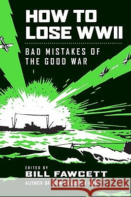 How to Lose WWII: Bad Mistakes of the Good War Bill Fawcett 9780061807312 Harper Paperbacks