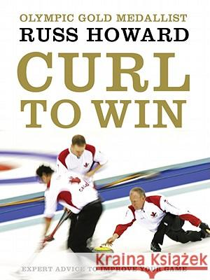 Curl to Win: Expert Advice to Improve Your Game Russ Howard 9780062026644
