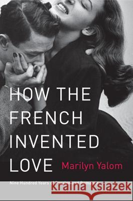 How the French Invented Love: Nine Hundred Years of Passion and Romance Marilyn Yalom 9780062048318 Harper Perennial