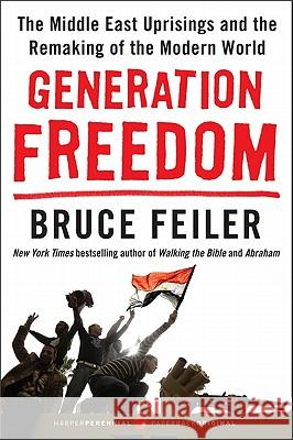 Generation Freedom: The Middle East Uprisings and the Remaking of the Modern World Bruce Feiler 9780062104984