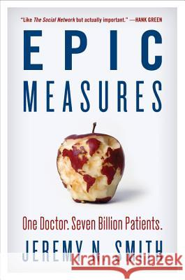 Epic Measures: One Doctor. Seven Billion Patients. Jeremy N. Smith 9780062237514