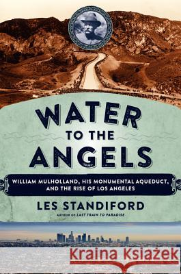 Water to the Angels: William Mulholland, His Monumental Aqueduct, and the Rise of Los Angeles Les Standiford 9780062251428