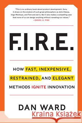 Fire: Inexpensive, Restrained, and Elegant Methods Ignite Innovation Dan Ward 9780062301901