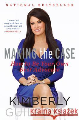 Making the Case: How to Be Your Own Best Advocate Kimberly Guilfoyle 9780062343987