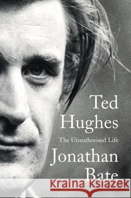Ted Hughes: The Unauthorised Life Jonathan Bate 9780062362438