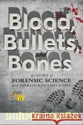 Blood, Bullets, and Bones: The Story of Forensic Science from Sherlock Holmes to DNA Bridget Heos 9780062387622
