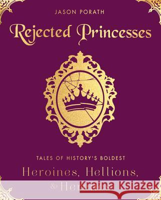 Rejected Princesses: Tales of History's Boldest Heroines, Hellions, and Heretics Jason Porath 9780062405371