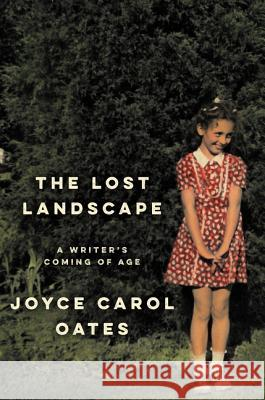 The Lost Landscape: A Writer's Coming of Age Joyce Carol Oates 9780062408679