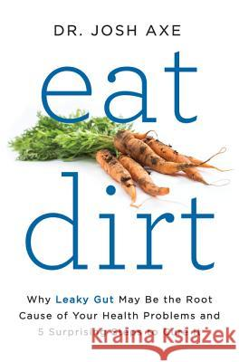Eat Dirt : Why Leaky Gut May Be the Root Cause of Your Health Problems and 5 Surprising Steps to Cure It Josh Axe 9780062433640