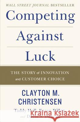Competing Against Luck: The Story of Innovation and Customer Choice Clayton M. Christensen Taddy Hall Karen Dillon 9780062435613