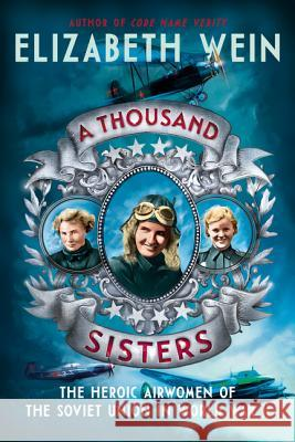 A Thousand Sisters: The Heroic Airwomen of the Soviet Union in World War II Elizabeth Wein 9780062453013 Balzer & Bray/Harperteen
