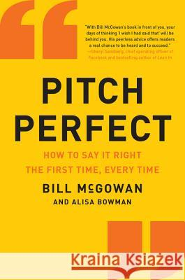 Pitch Perfect: How to Say It Right the First Time, Every Time Bill McGowan 9780062472939