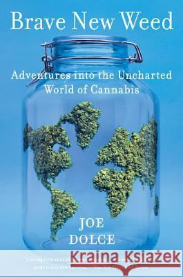 Brave New Weed: Adventures Into the Uncharted World of Cannabis Joe Dolce 9780062499929