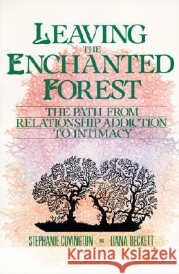 Leaving the Enchanted Forest: The Path from Relationship Addiction to Intimacy Stephanie S. Covington 9780062501639