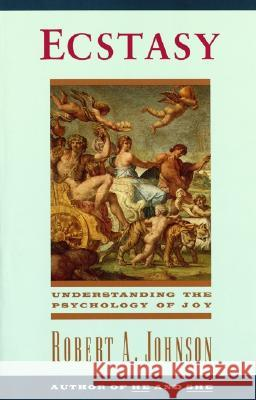 Ecstasy: Understanding the Psychology of Joy Robert A. Johnson 9780062504326