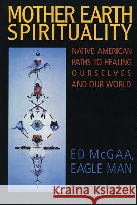 Mother Earth Spirituality : Native American Paths To Healing Ourselves And Our World Ed McGaa 9780062505965