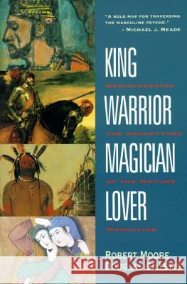 King, Warrior, Magician, Lover: Rediscovering the Archetypes of the Mature Masculine Robert Moore Douglas Gillette 9780062506061