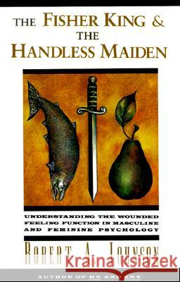 The Fisher King and the Handless Maiden: Understanding the Wounded Feeling Functi Robert Johnson 9780062506481