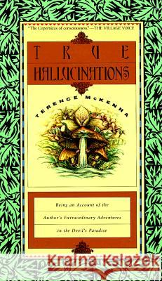 True Hallucinations: Being an Account of the Author's Extraordinary Adventures in the Devil's Paradis Terence McKenna 9780062506528 HarperOne