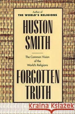 Forgotten Truth: The Common Vision of the World's Religions Huston Smith 9780062507877 HarperOne
