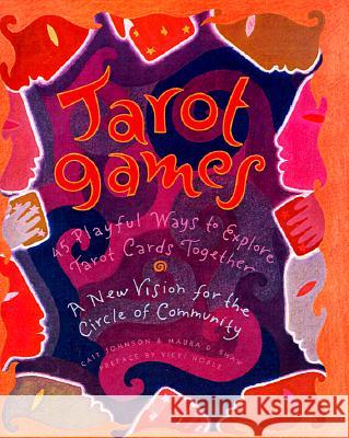 Tarot Games: 45 Playful Ways to Explore Tarot Cards Together; A New Vision for the Circle of Community Cait Johnson Maura D. Shaw Durga Bernhard 9780062509642