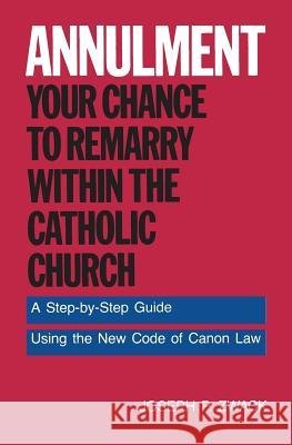 Annulment--Your Chance to Remarry Within the Catholic Church: A Step-By-Step Guide Using the New Code of Canon Law Joseph P. Zwack Roger D. Conry 9780062509901