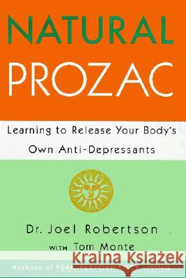Natural Prozac: Learning to Release Your Body's Own Anti-Depressants Joel Robertson Tom Monte 9780062513540