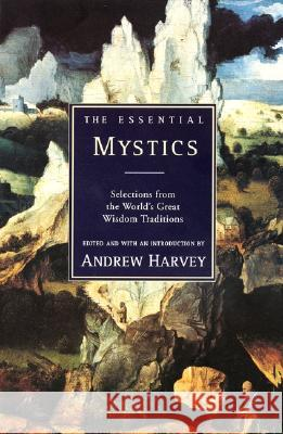 The Essential Mystics: Selections from the World's Great Wisdom Traditions Andrew Harvey 9780062513793