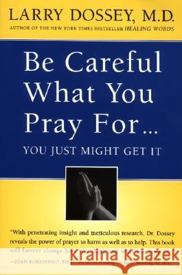 Be Careful What You Pray For, You Might Just Get It: What We Can Do about the Unintentional Effects of Our Thoughts, Prayers and Wishes Larry Dossey 9780062514349