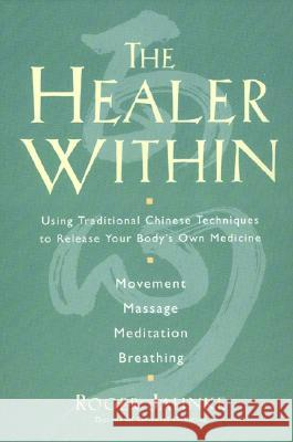 The Healer Within: Using Traditional Chinese Techniques to Release Your Body's Own Medicine *movement *massage *meditation *breathing Roger, O.M.D. Jahnke 9780062514776