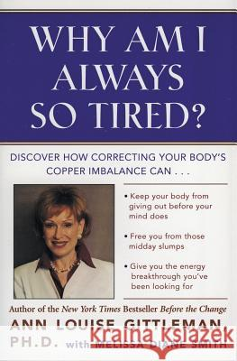 Why Am I Always So Tired?: Discover How Correcting Your Body's Copper Imbalance Can * Keep Your Body from Giving Out Before Your Mind Does *free Ann Louise Gittleman Melissa Diane Smith Michael Rosenbaum 9780062515940