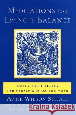 Meditations for Living in Balance: Daily Solutions for People Who Do Too Much Anne Wilson Schaef 9780062516435