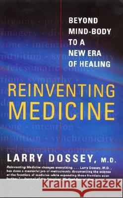 Reinventing Medicine: Beyond Mind-Body to a New Era of Healing Larry Dossey 9780062516442